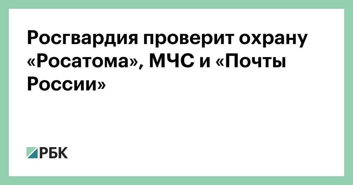 Росгвардия проверит охрану «Росатома», МЧС и «Почты России»