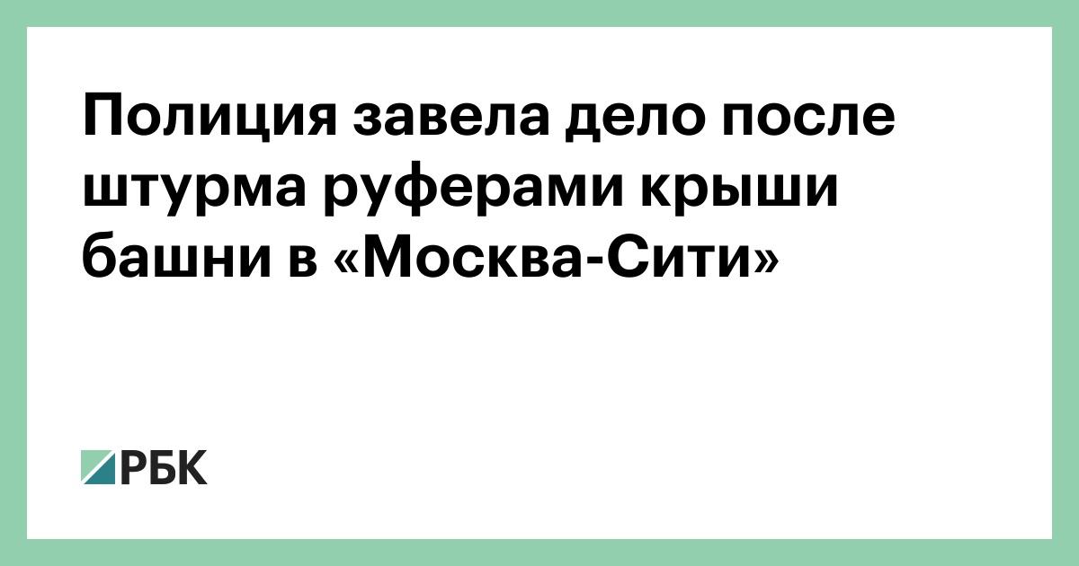 Полиция завела дело после штурма руферами крыши башни в «Москва-Сити»