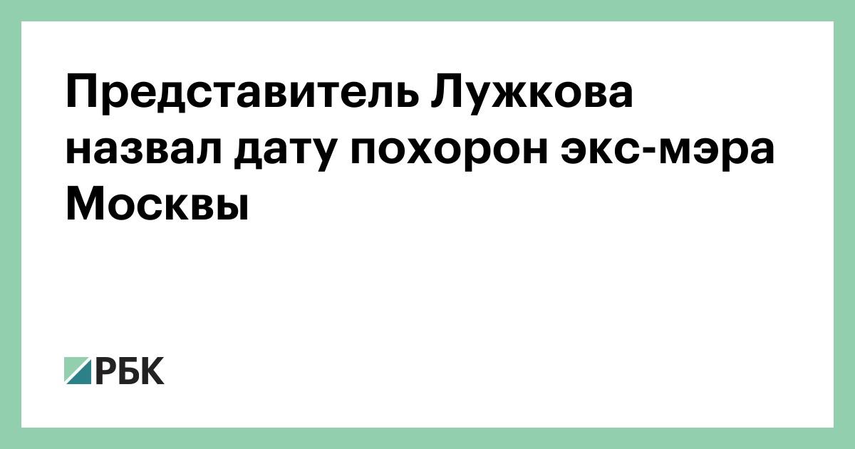 Представитель Лужкова назвал дату похорон экс-мэра Москвы