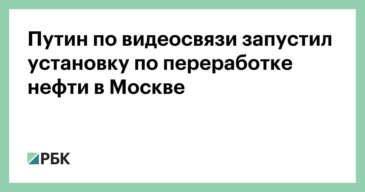 Путин по видеосвязи запустил установку по переработке нефти в Москве