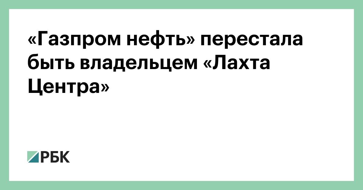 «Газпром нефть» перестала быть владельцем «Лахта Центра»