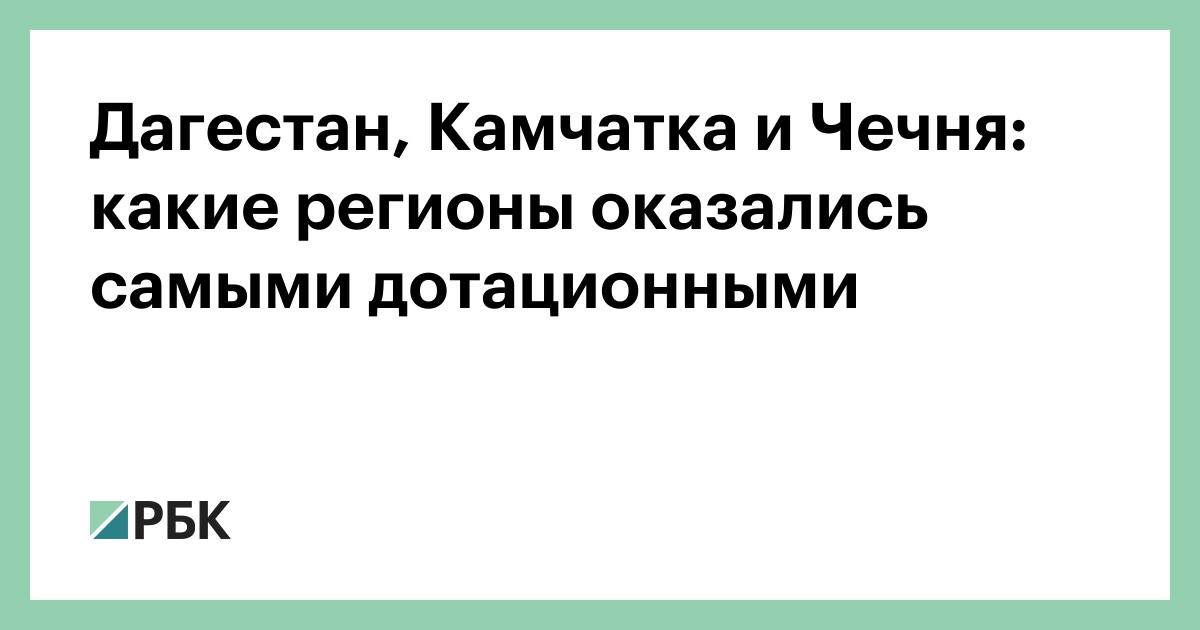 Дагестан, Камчатка и Чечня: какие регионы оказались самыми дотационными
