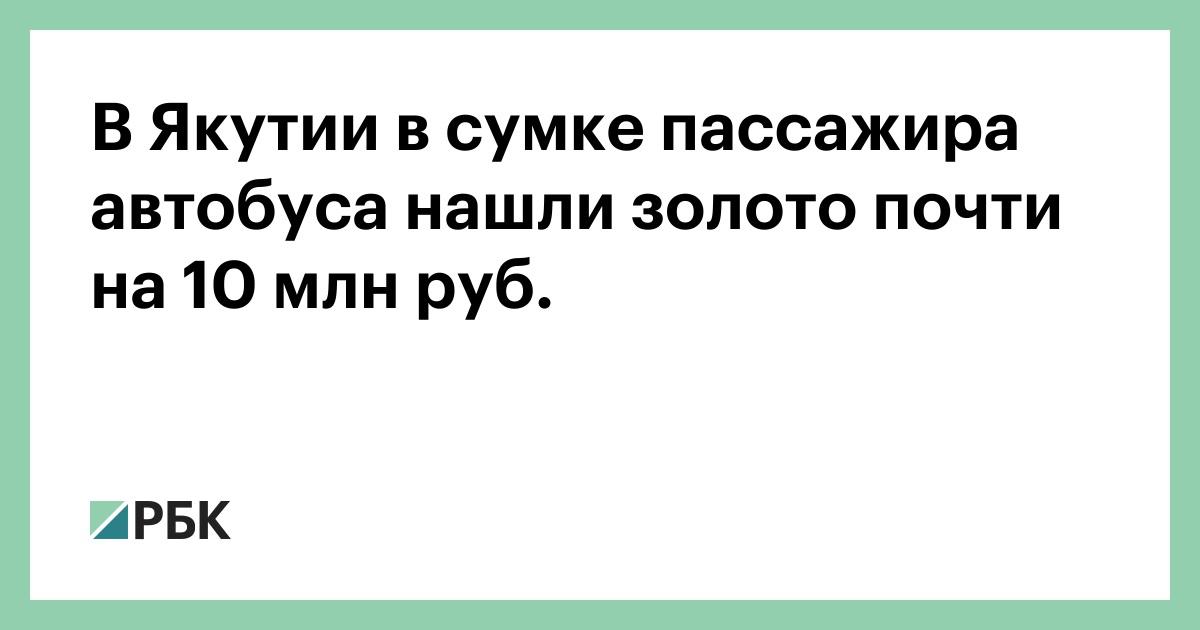 В Якутии в сумке пассажира автобуса нашли золото почти на 10 млн руб.