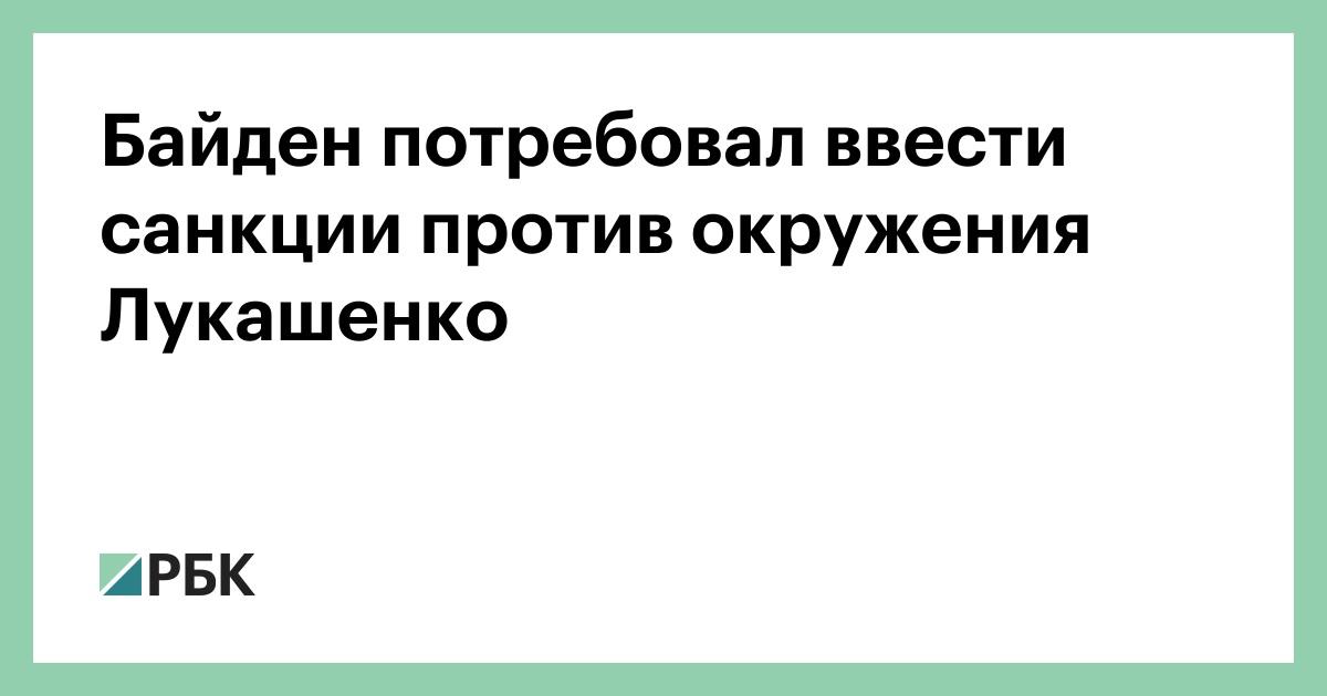 Байден потребовал ввести санкции против окружения Лукашенко