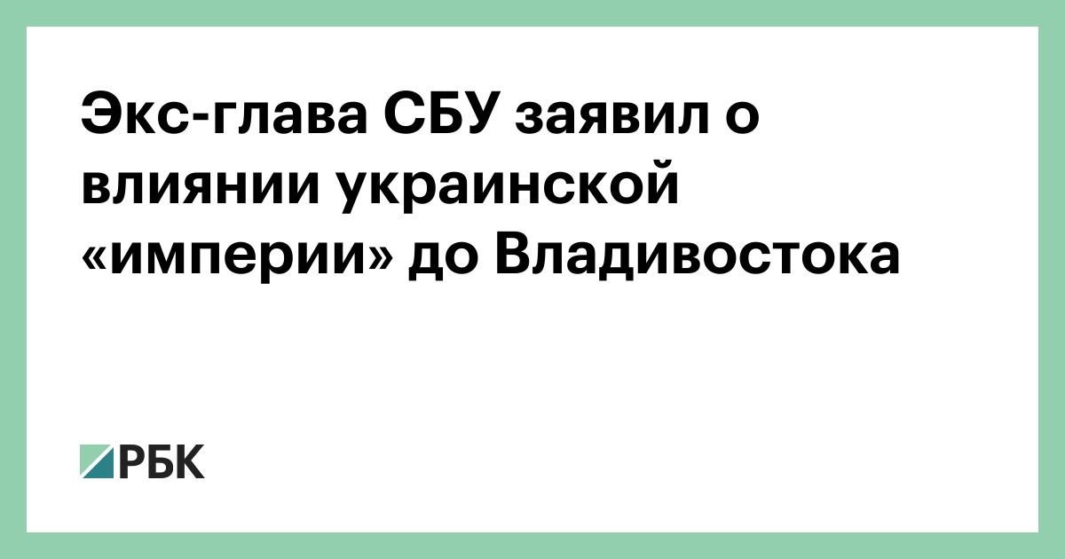 Экс-глава СБУ заявил о влиянии украинской «империи» до Владивостока