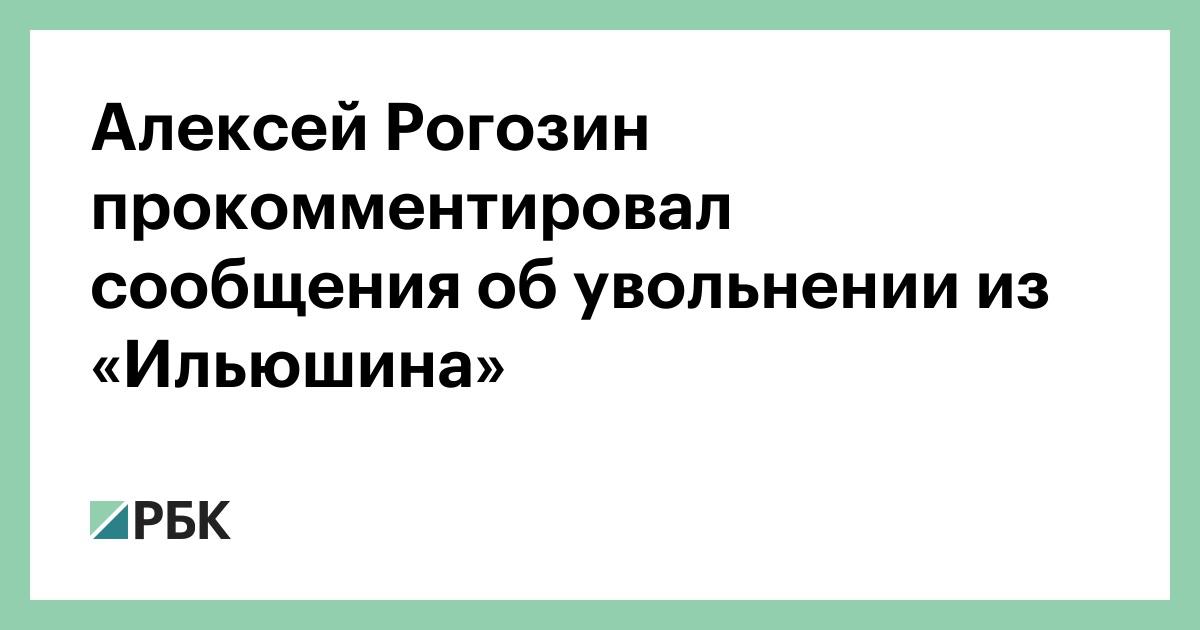 Алексей Рогозин прокомментировал сообщения об увольнении из «Ильюшина» :: Общество :: РБК - ElkNews.ru