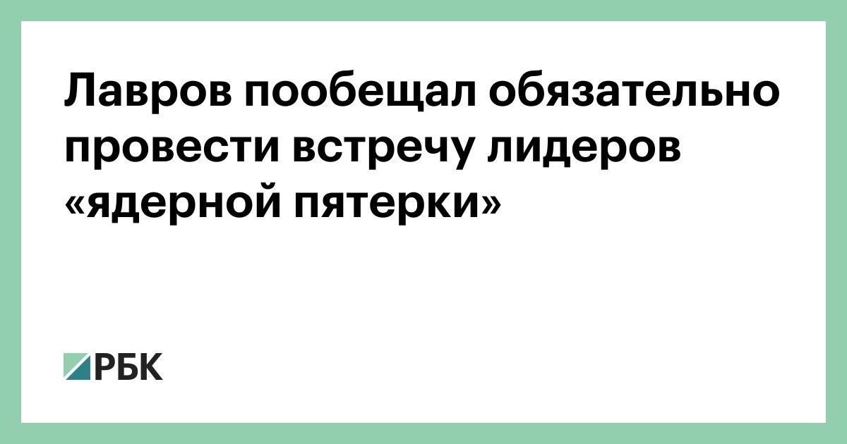 Лавров пообещал обязательно провести встречу лидеров «ядерной пятерки»