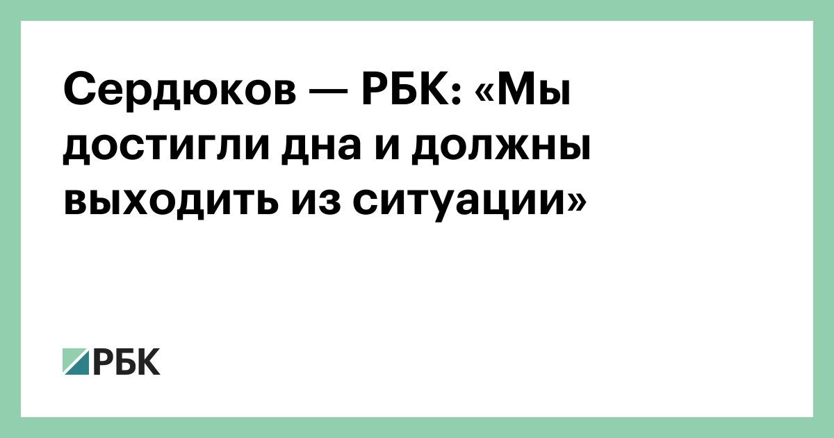 Сердюков— РБК: «Мы достигли дна и должны выходить из ситуации»
