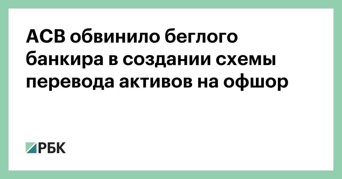 АСВ обвинило беглого банкира в создании схемы перевода активов на офшор