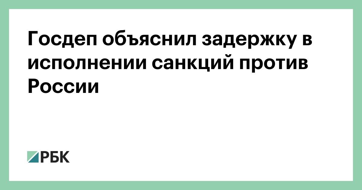 Госдеп объяснил задержку в исполнении санкций против России
