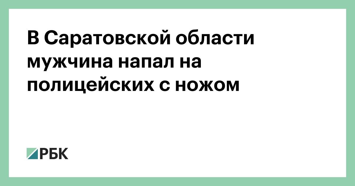 В Саратовской области мужчина напал на полицейских с ножом