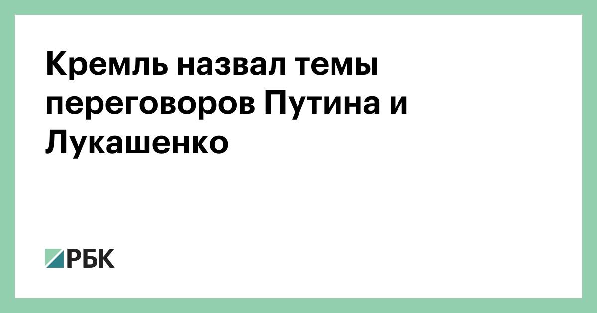 Кремль назвал темы переговоров Путина и Лукашенко :: Политика :: РБК
