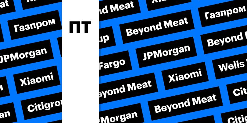 Xiaomi, Beyond Meat, «Газпром»: за какими котировками следить